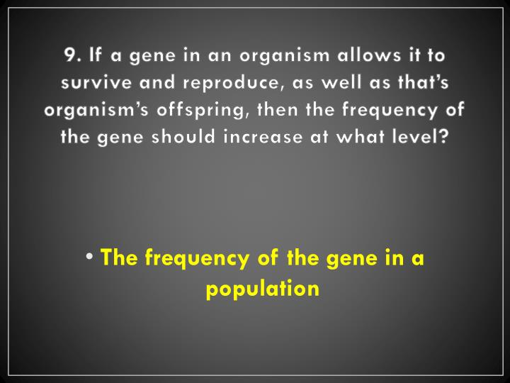 9. If a gene in an organism allows it to survive and reproduce, as well as that's organism's offspring, then the frequency of the gene should increase at what level?