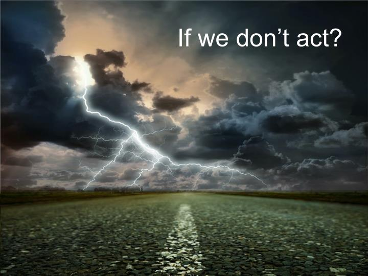 If we don't act?