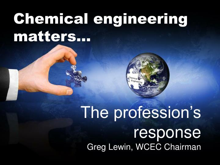 Chemical engineering matters...