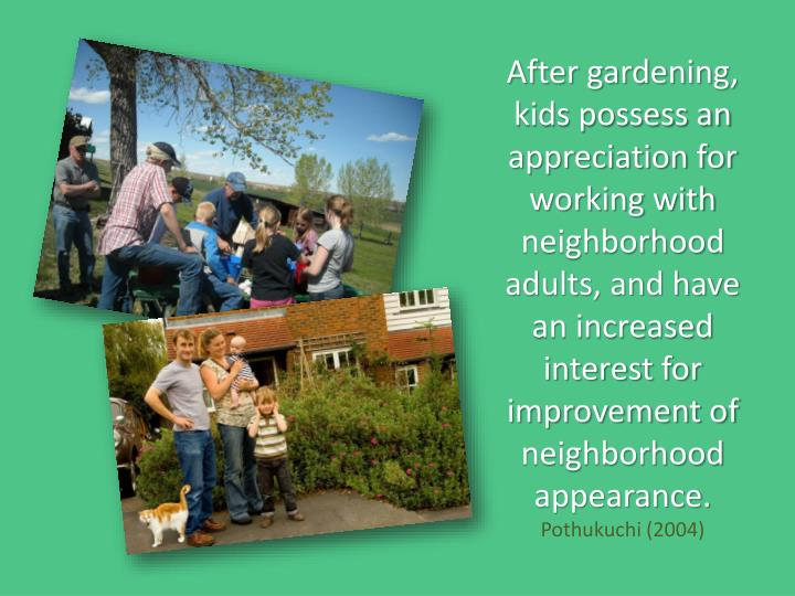 After gardening, kids possess an appreciation for working with neighborhood adults, and have an increased interest for improvement of neighborhood appearance.