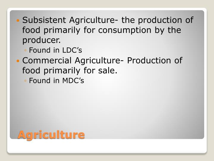 Subsistent Agriculture- the production of food primarily for consumption by the producer.