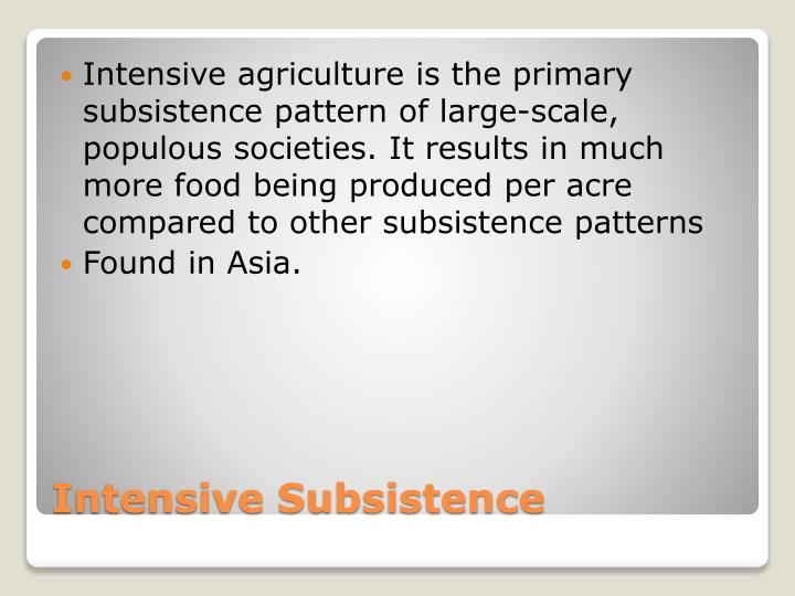 Intensive agriculture is the primary subsistence pattern of large-scale, populous societies. It results in much more food being produced per acre compared to other subsistence patterns