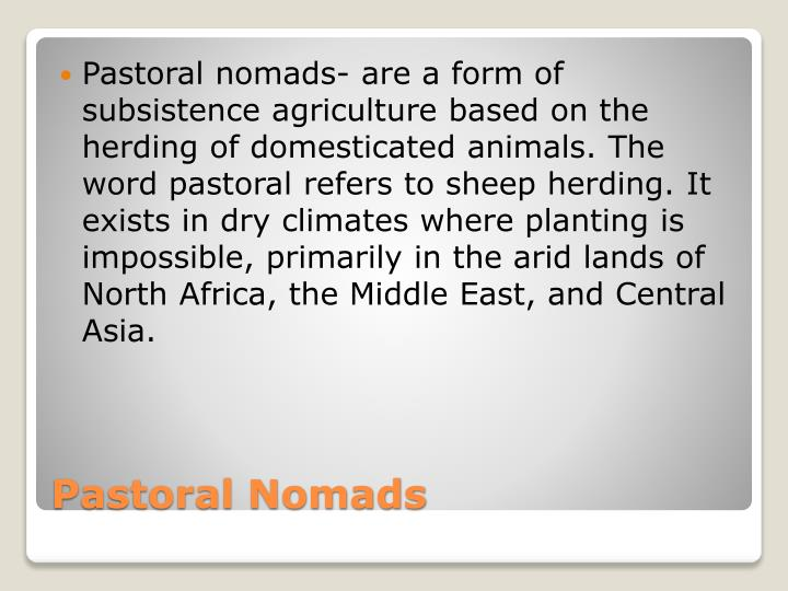 Pastoral nomads- are a form of subsistence agriculture based on the herding of domesticated animals. The word pastoral refers to sheep herding. It exists in dry climates where planting is impossible, primarily in the arid lands of North Africa, the Middle East, and Central Asia.