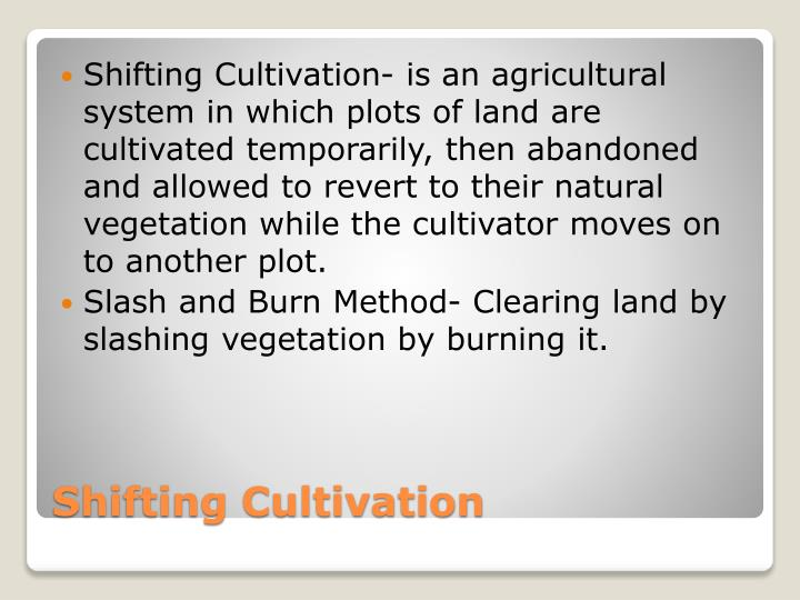 Shifting Cultivation- is an agricultural system in which plots of land are cultivated temporarily, then abandoned and allowed to revert to their natural vegetation while the cultivator moves on to another plot.