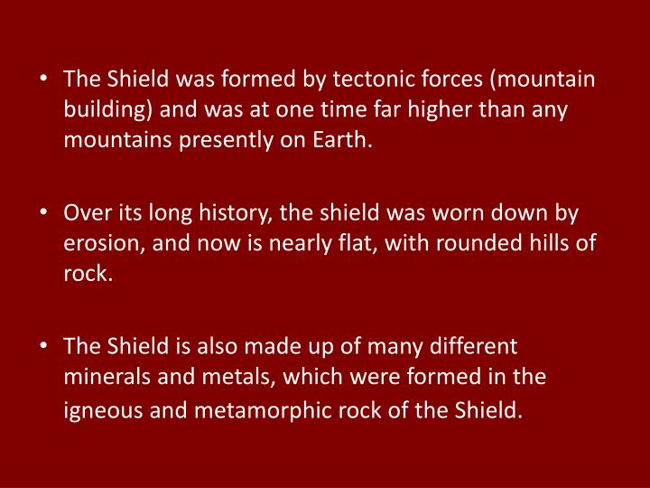 The Shield was formed by tectonic forces (mountain building) and was at one time far higher than any mountains presently on Earth.