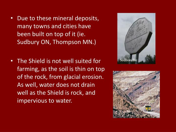 Due to these mineral deposits, many towns and cities have been built on top of it (ie. Sudbury ON, Thompson MN.)