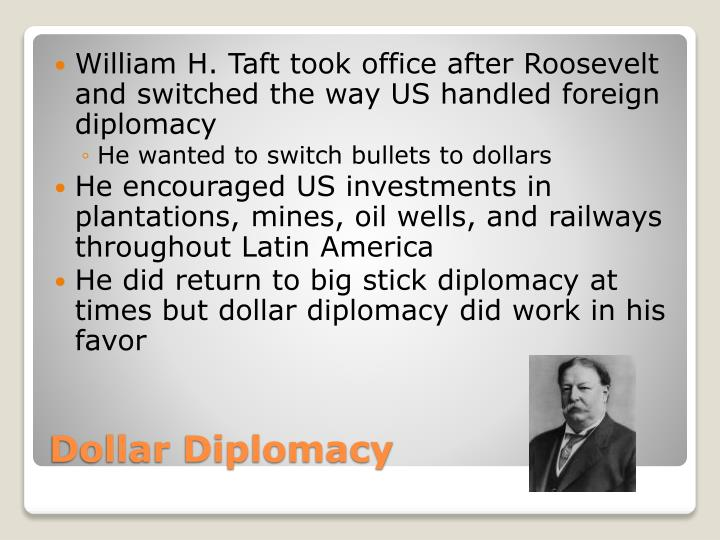 William H. Taft took office after Roosevelt and switched the way US handled foreign diplomacy