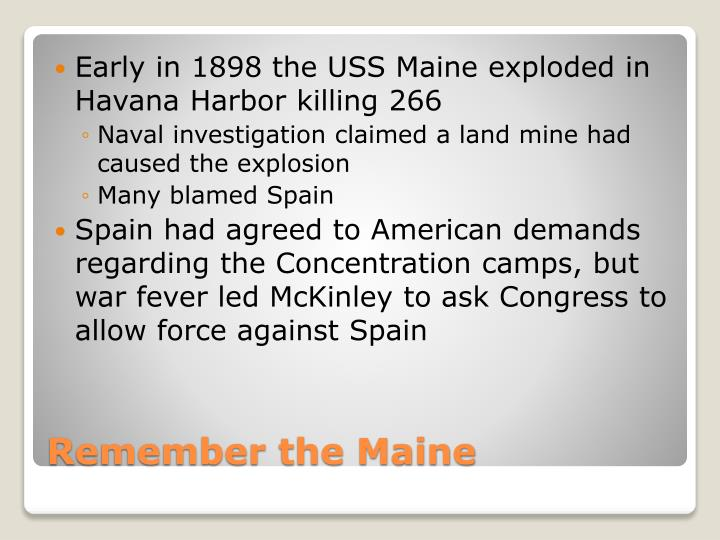 Early in 1898 the USS Maine exploded in Havana Harbor killing 266