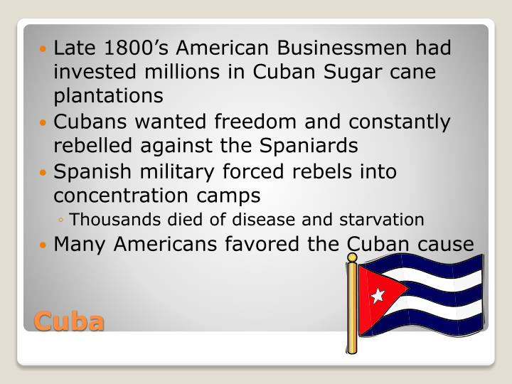 Late 1800's American Businessmen had invested millions in Cuban Sugar cane plantations