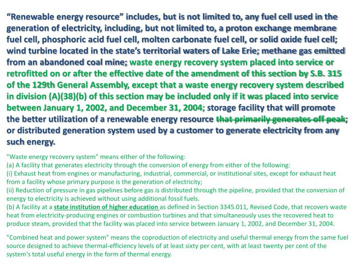 """Renewable energy resource"" includes, but is not limited to, any fuel cell used in the generation of electricity, including, but not limited to, a proton exchange membrane fuel cell, phosphoric acid fuel cell, molten carbonate fuel cell, or solid oxide fuel cell; wind turbine located in the state's territorial waters of Lake Erie; methane gas emitted from an abandoned coal mine;"