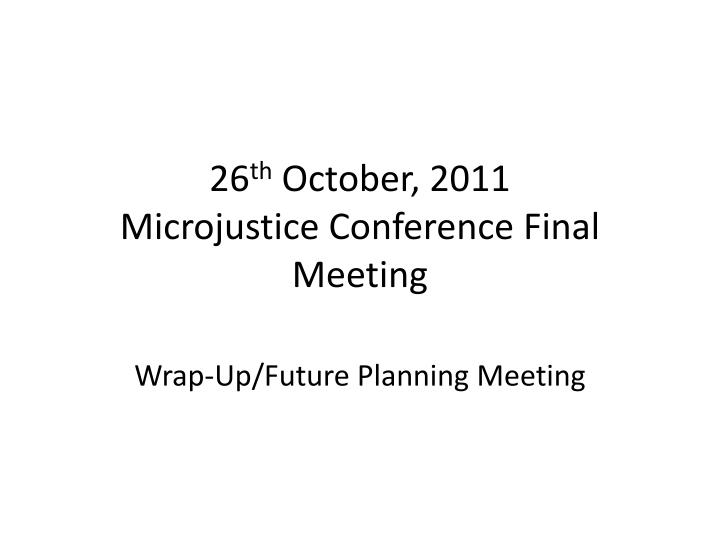 26 th october 2011 microjustice conference final meeting