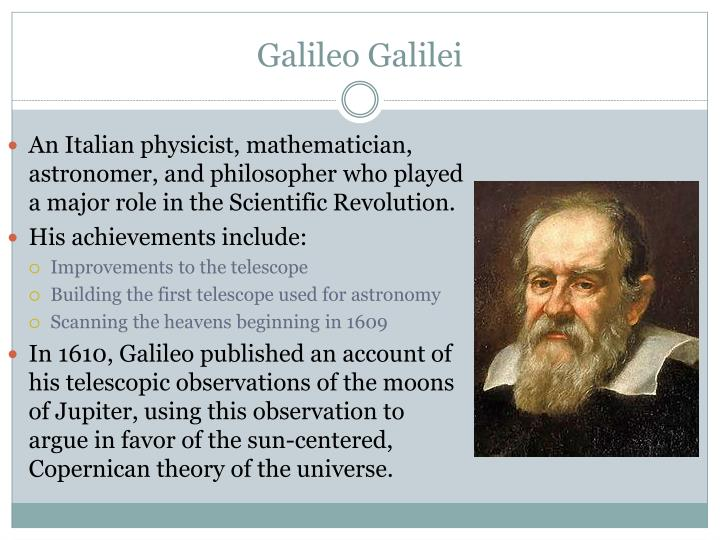 An Italian physicist, mathematician, astronomer, and philosopher who played a major role in the Scientific Revolution.