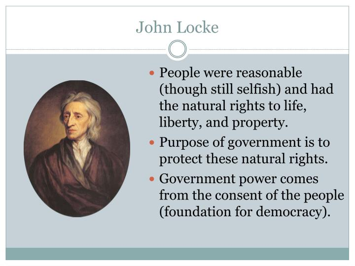People were reasonable (though still selfish) and had the natural rights to life, liberty, and property.