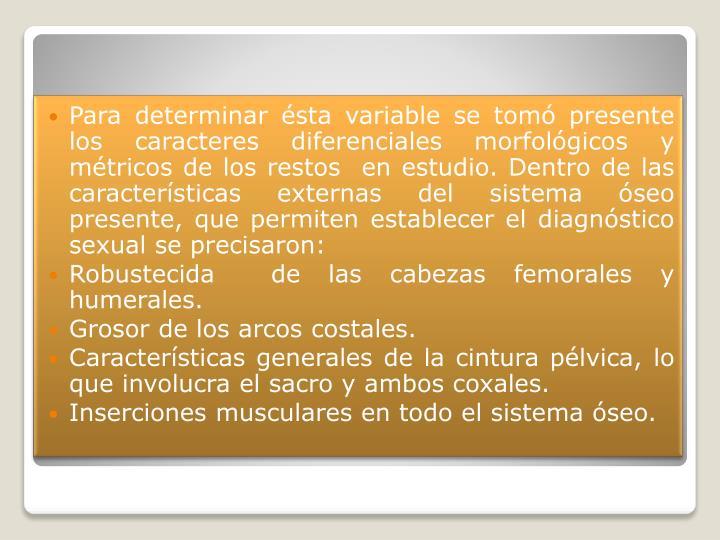 Para determinar ésta variable se tomó presente los caracteres diferenciales morfológicos y métricos de los restos  en estudio. Dentro de las características externas del sistema óseo presente, que permiten establecer el diagnóstico sexual se precisaron: