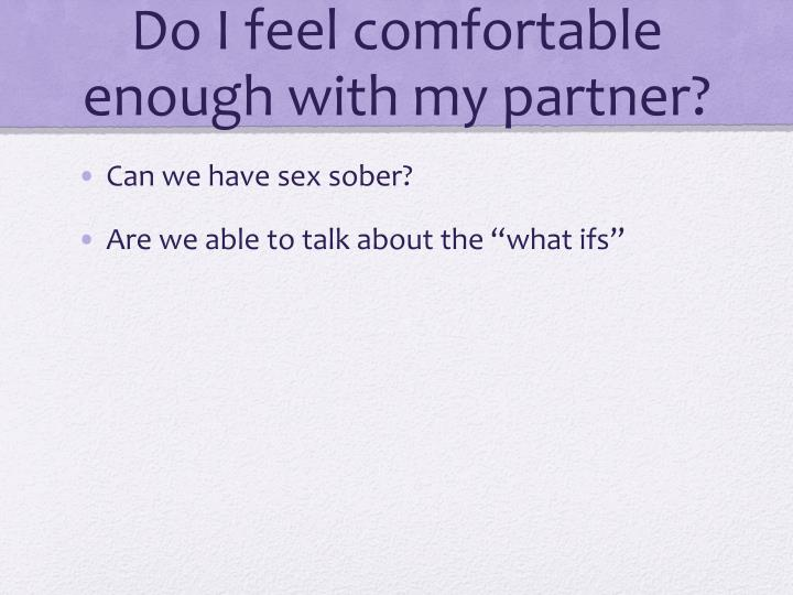 Do I feel comfortable enough with my partner?