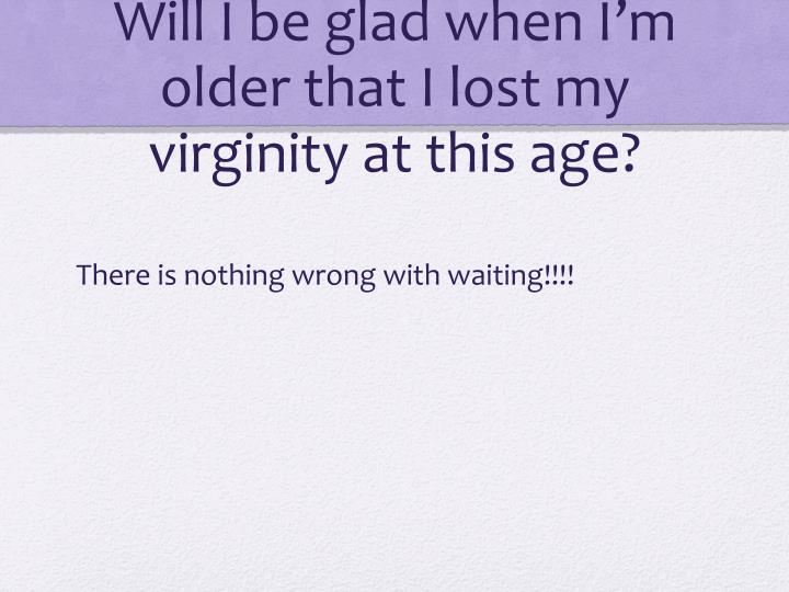 Will I be glad when I'm older that I lost my virginity at this age?