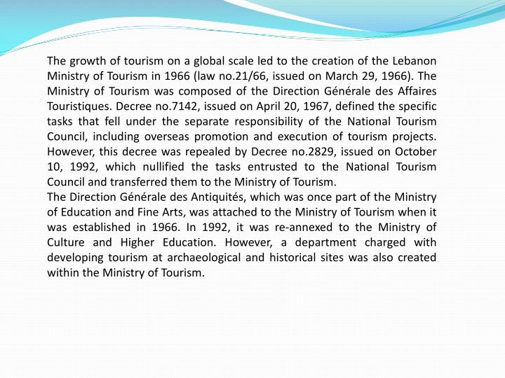 The growth of tourism on a global scale led to the creation of the Lebanon Ministry of Tourism in 1966 (law no.21/66, issued on March 29, 1966). The Ministry of Tourism was composed of the Direction Générale des Affaires Touristiques. Decree no.7142, issued on April 20, 1967, defined the specific tasks that fell under the separate responsibility of the National Tourism Council, including overseas promotion and execution of tourism projects. However, this decree was repealed by Decree no.2829, issued on October 10, 1992, which nullified the tasks entrusted to the National Tourism Council and transferred them to the Ministry of Tourism.