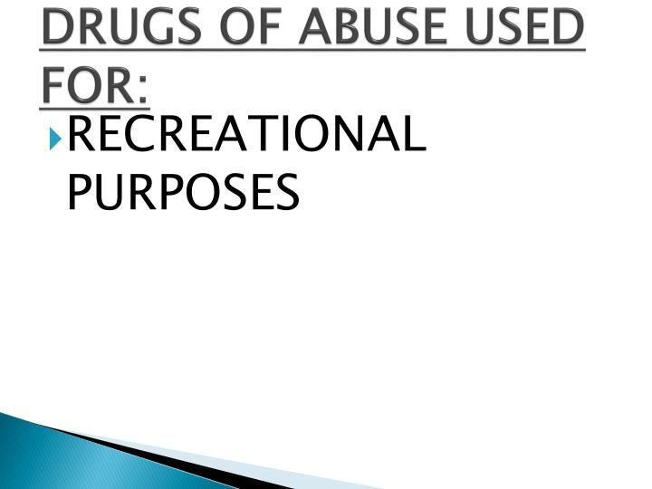 DRUGS OF ABUSE USED FOR: