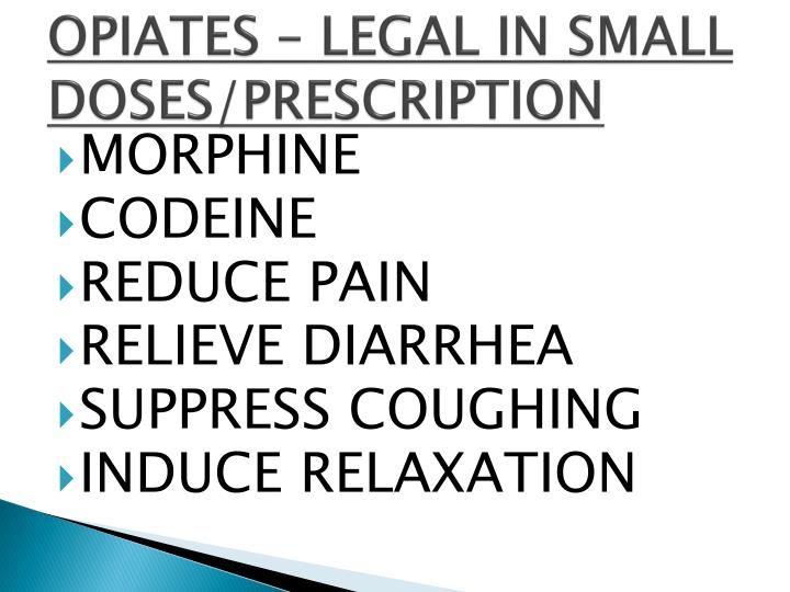 OPIATES – LEGAL IN SMALL DOSES/PRESCRIPTION