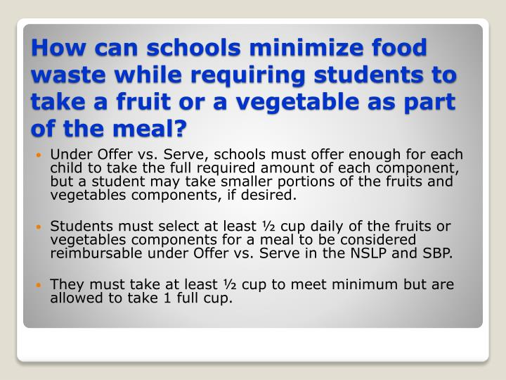 Under Offer vs. Serve, schools must offer enough for each child to take the full required amount of each component, but a student may take smaller portions of the fruits and vegetables components, if