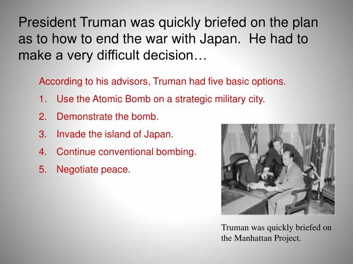 President Truman was quickly briefed on the plan as to how to end the war with Japan.  He had to make a very difficult decision…