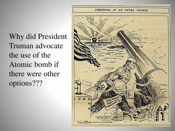 Why did President Truman advocate the use of the Atomic bomb if there were other options???