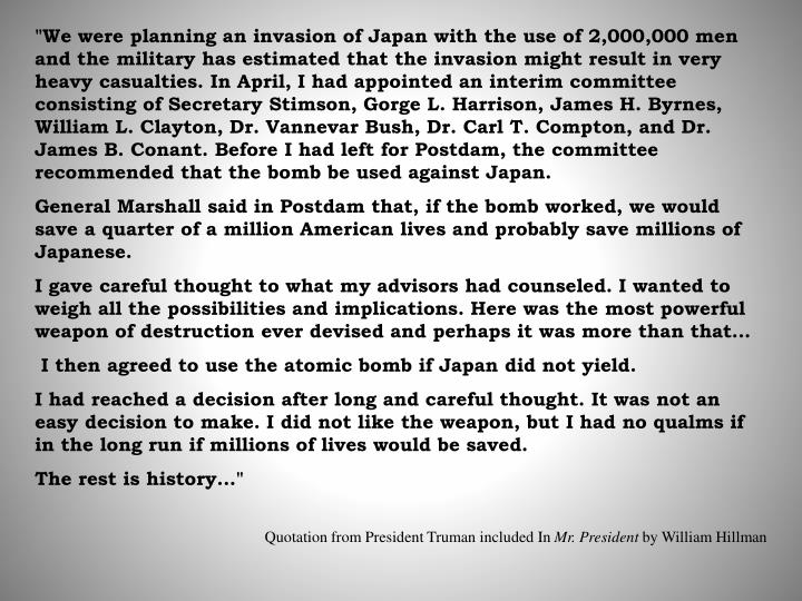 """""""We were planning an invasion of Japan with the use of 2,000,000 men and the military has estimated that the invasion might result in very heavy casualties. In April, I had appointed an interim committee consisting of Secretary Stimson, Gorge L. Harrison, James H. Byrnes, William L. Clayton, Dr. Vannevar Bush, Dr. Carl T. Compton, and Dr. James B. Conant. Before I had left for Postdam, the committee recommended that the bomb be used against Japan."""