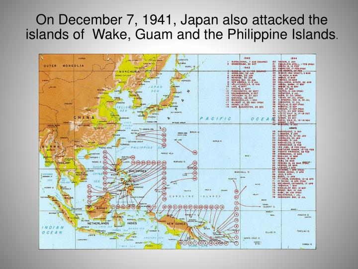 On December 7, 1941, Japan also attacked the islands of  Wake, Guam and the Philippine Islands