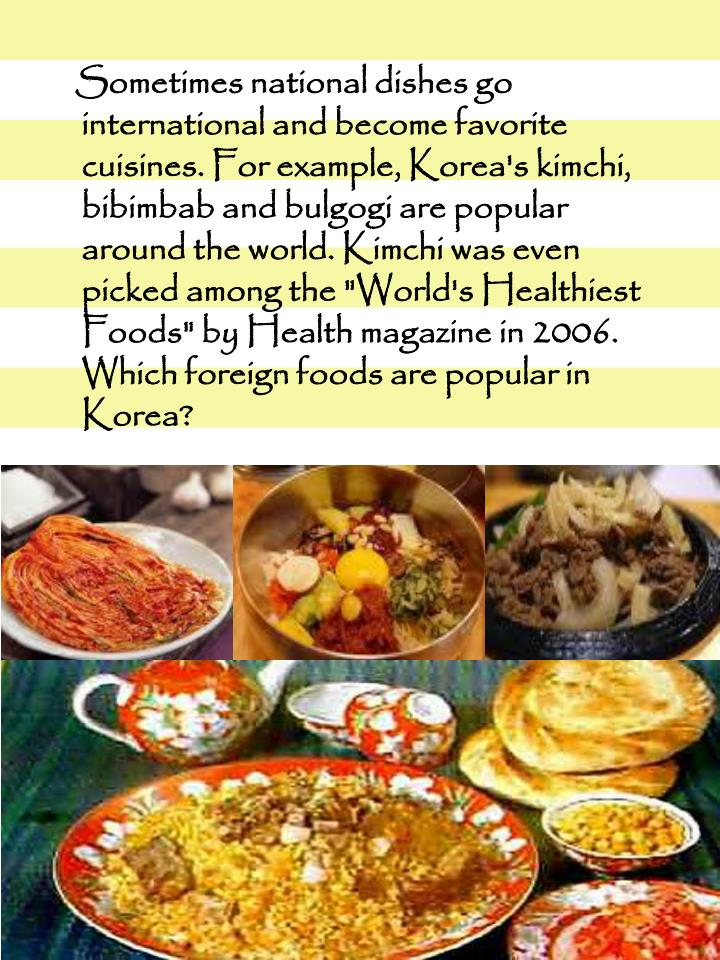 Sometimes national dishes go international and become favorite cuisines. For example, Korea's
