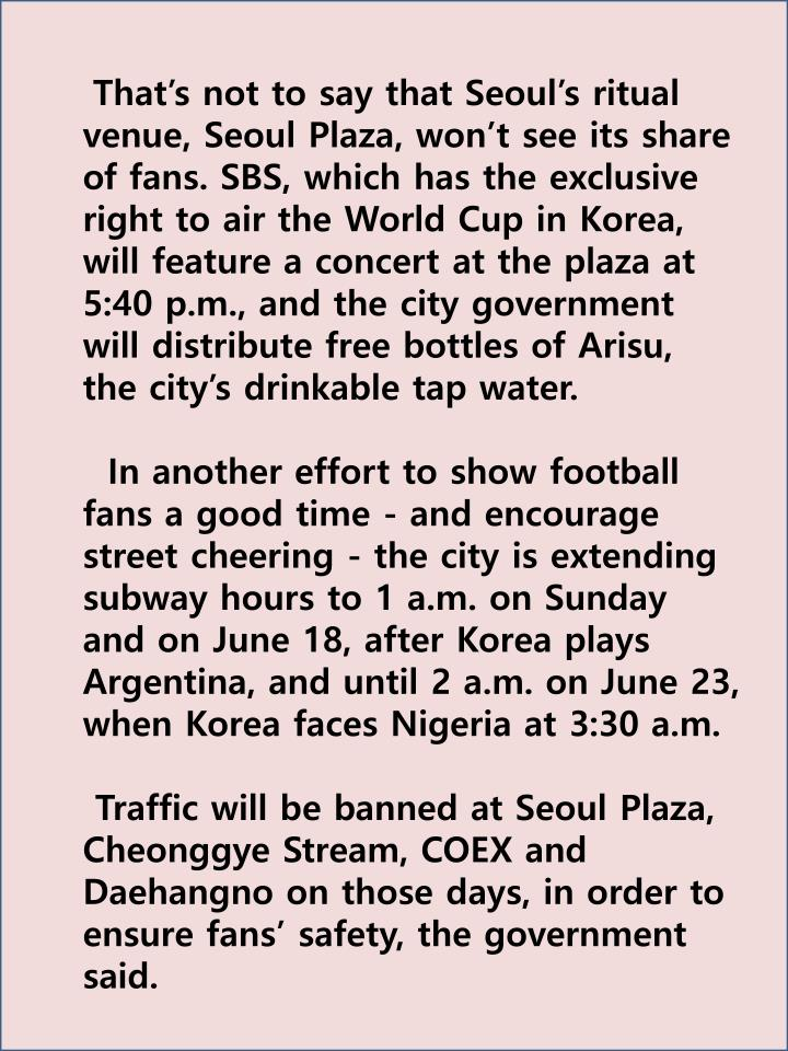 That's not to say that Seoul's ritual venue, Seoul Plaza, won't see its share of fans. SBS, which has the exclusive right to air the World Cup in Korea, will feature a concert at the plaza at 5:40 p.m., and the city government will distribute free bottles of