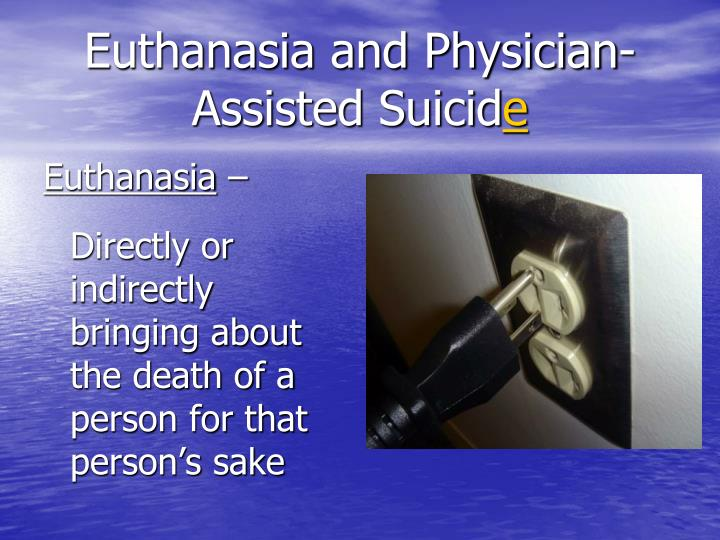 Euthanasia and physician assisted suicid e