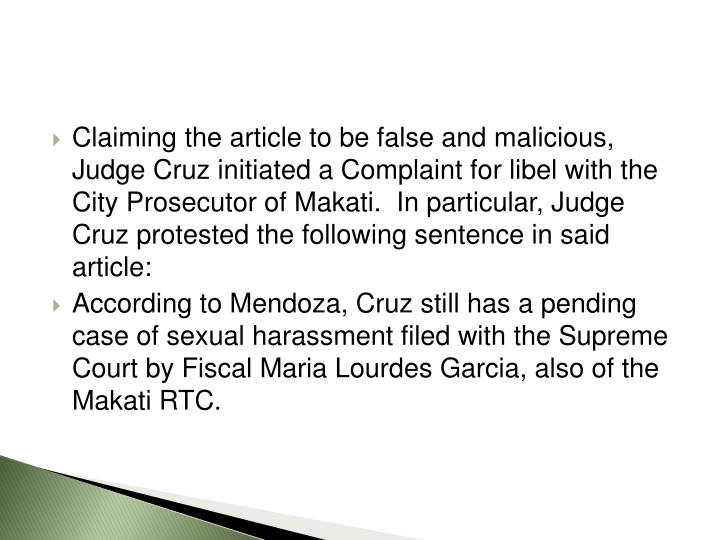 Claiming the article to be false and malicious, Judge Cruz initiated a Complaint for libel with the City Prosecutor of Makati.  In particular, Judge Cruz protested the following sentence in said article: