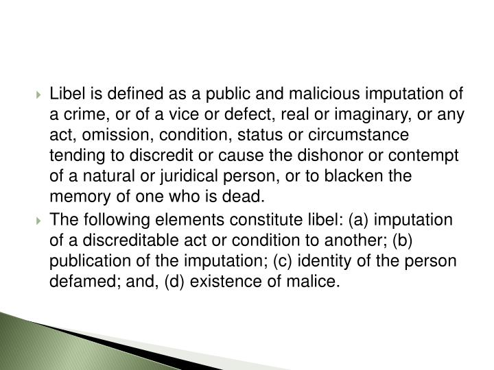 Libel is defined as a public and malicious imputation of a crime, or of a vice or defect, real or imaginary, or any act, omission, condition, status or circumstance tending to discredit or cause the dishonor or contempt of a natural or juridical person, or to blacken the memory of one who is dead.