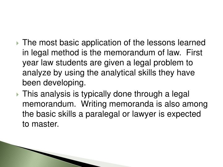 The most basic application of the lessons learned in legal method is the memorandum of law.  First year law students are given a legal problem to analyze by using the analytical skills they have been developing.