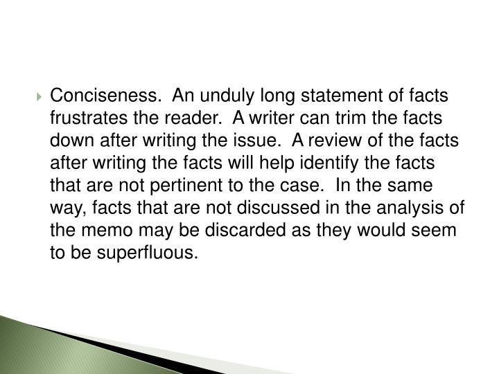 Conciseness.  An unduly long statement of facts frustrates the reader.  A writer can trim the facts down after writing the issue.  A review of the facts after writing the facts will help identify the facts that are not pertinent to the case.  In the same way, facts that are not discussed in the analysis of the memo may be discarded as they would seem to be superfluous.