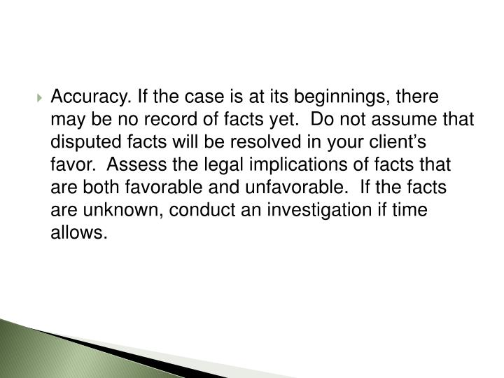 Accuracy. If the case is at its beginnings, there may be no record of facts yet.  Do not assume that disputed facts will be resolved in your client's favor.  Assess the legal implications of facts that are both favorable and unfavorable.  If the facts are unknown, conduct an investigation if time allows.