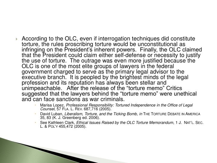"According to the OLC, even if interrogation techniques did constitute torture, the rules proscribing torture would be unconstitutional as infringing on the President's inherent powers.  Finally, the OLC claimed that the President could claim either self-defense or necessity to justify the use of torture.  The outrage was even more justified because the OLC is one of the most elite groups of lawyers in the federal government charged to serve as the primary legal advisor to the executive branch.  It is peopled by the brightest minds of the legal profession and its reputation has always been stellar and unimpeachable.   After the release of the ""torture memo"" Critics suggested that the lawyers behind the ""torture memo"" were unethical and can face sanctions as war criminals."