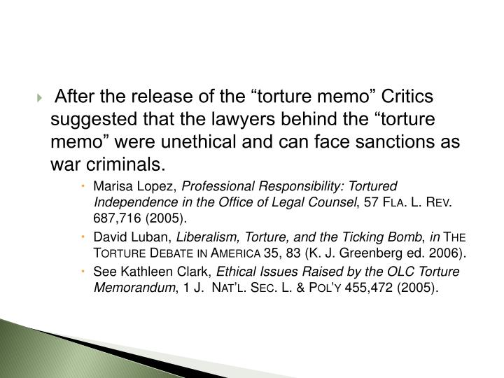 "After the release of the ""torture memo"" Critics suggested that the lawyers behind the ""torture memo"" were unethical and can face sanctions as war criminals."