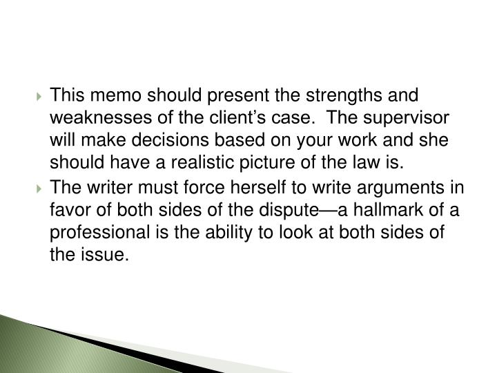 This memo should present the strengths and weaknesses of the client's case.  The supervisor will make decisions based on your work and she should have a realistic picture of the law is.