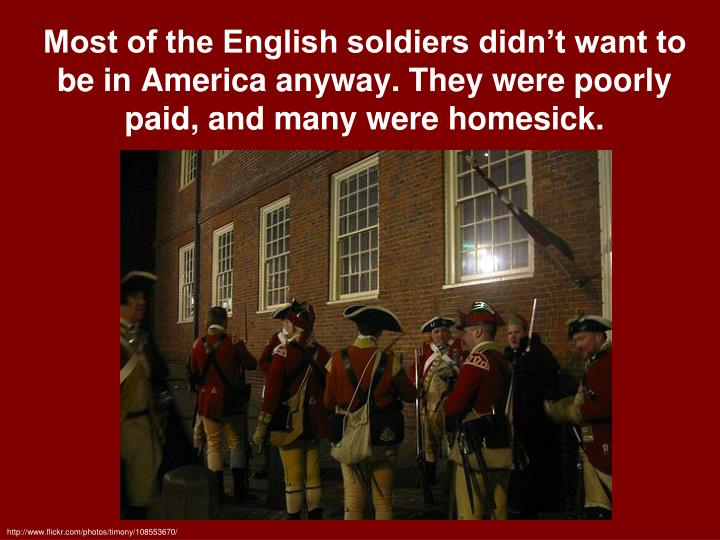 Most of the English soldiers didn't want to be in America anyway. They were poorly paid, and many were homesick.