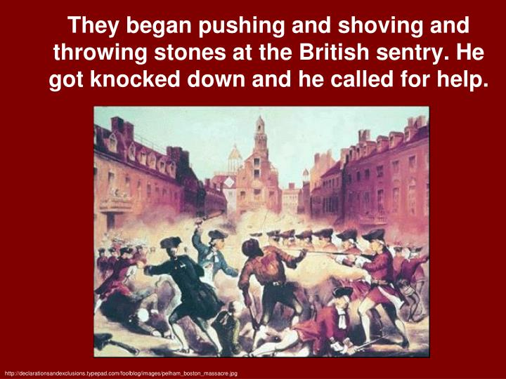They began pushing and shoving and throwing stones at the British sentry. He got knocked down and he called for help.