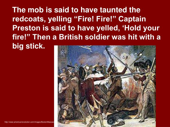 "The mob is said to have taunted the redcoats, yelling ""Fire! Fire!"" Captain Preston is said to have yelled, 'Hold your fire!"" Then a British soldier was hit with a big stick."