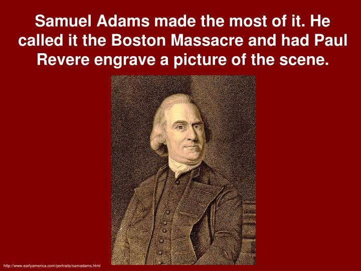Samuel Adams made the most of it. He called it the Boston Massacre and had Paul Revere engrave a picture of the scene.