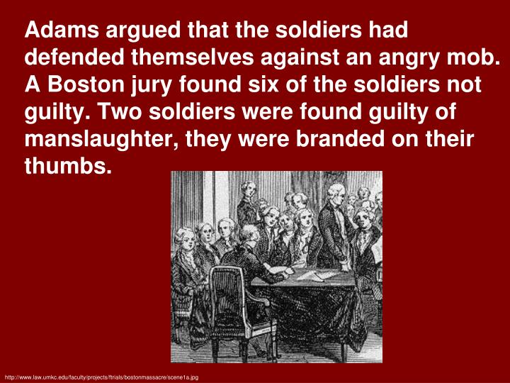 Adams argued that the soldiers had defended themselves against an angry mob. A Boston jury found six of the soldiers not guilty. Two soldiers were found guilty of manslaughter, they were branded on their thumbs.