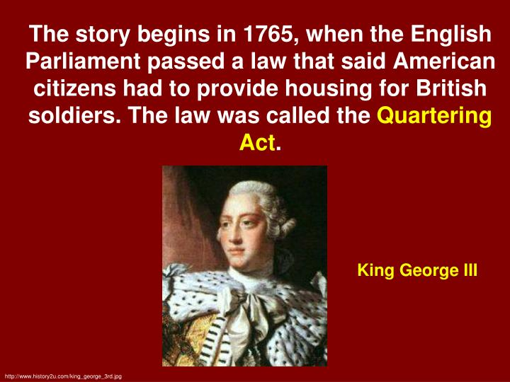 The story begins in 1765, when the English Parliament passed a law that said American citizens had to provide housing for British soldiers. The law was called the