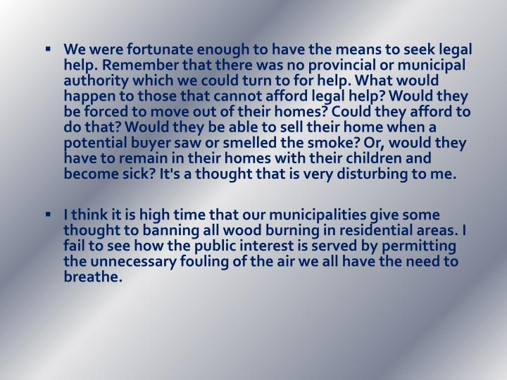 We were fortunate enough to have the means to seek legal help. Remember that there was no provincial or municipal authority which we could turn to for help. What would happen to those that cannot afford legal help? Would they be forced to move out of their homes? Could they afford to do that? Would they be able to sell their home when a potential buyer saw or smelled the smoke? Or, would they have to remain in their homes with their children and become sick? It's a thought that is very disturbing to me.