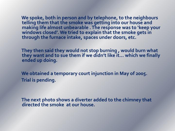 We spoke, both in person and by telephone, to the neighbours  telling them that the smoke was getting into our house and making life almost unbearable . The response was to 'keep your windows closed'. We tried to explain that the smoke gets in through the furnace intake, spaces under doors, etc.