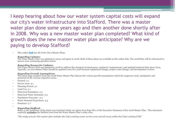 I keep hearing about how our water system capital costs will expand our city's water infrastructure into Stafford. There was a master water plan done some years ago and then another done shortly after in 2008. Why was a new master water plan completed? What kind of growth does the new master water plan anticipate? Why are we paying to develop Stafford?