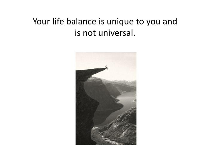 Your life balance is unique to you and is not universal.