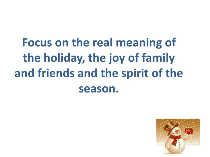 Focus on the real meaning of the holiday, the joy of family and
